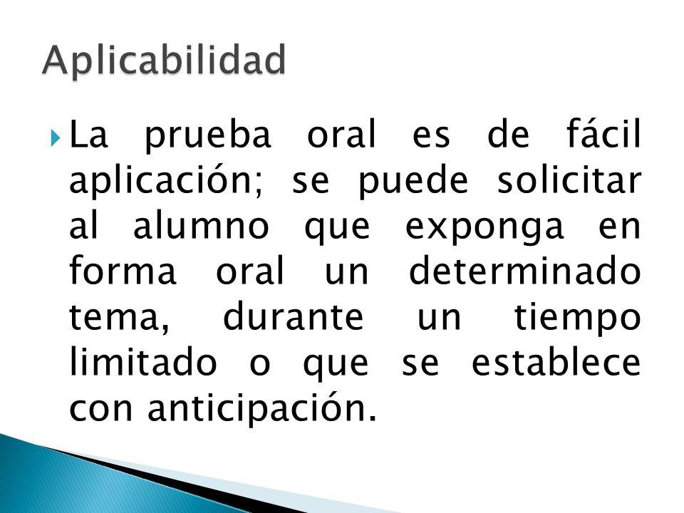  La prueba oral es de fácil aplicación; se puede solicitar al alumno que exponga en forma oral un determinado tema, durante un tiempo limitado o que se establece con anticipación.