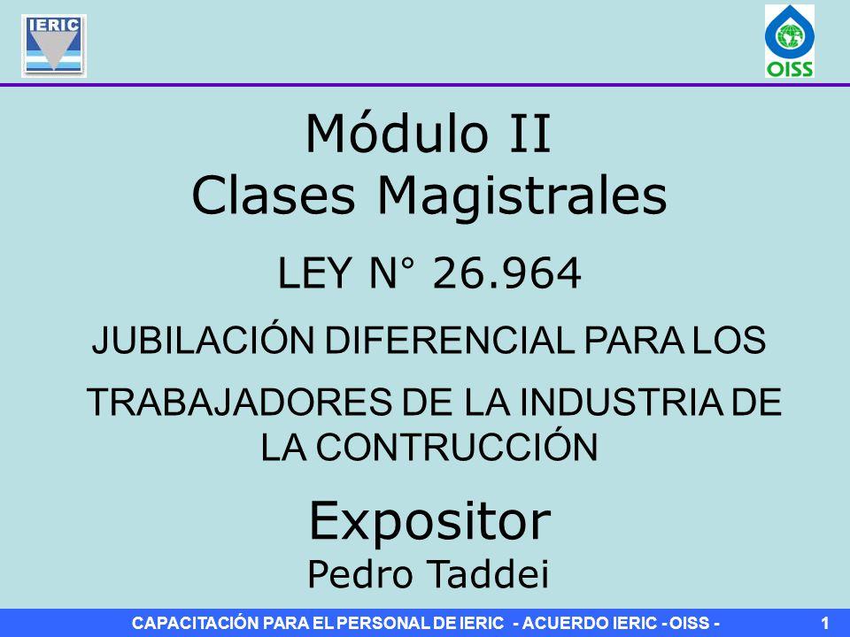 CAPACITACIÓN PARA EL PERSONAL DE IERIC - ACUERDO IERIC - OISS -1 Clases Magistrales LEY N° 26.964 JUBILACIÓN DIFERENCIAL PARA LOS TRABAJADORES DE LA INDUSTRIA DE LA CONTRUCCIÓN Módulo II Expositor Pedro Taddei