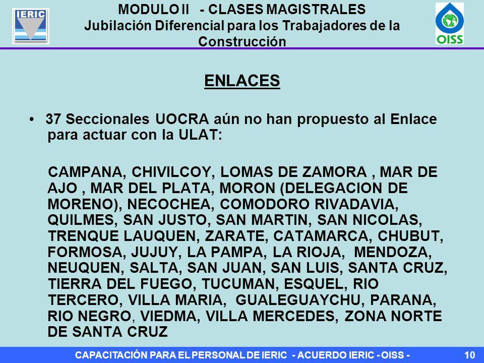 CAPACITACIÓN PARA EL PERSONAL DE IERIC - ACUERDO IERIC - OISS -10 ENLACES 37 Seccionales UOCRA aún no han propuesto al Enlace para actuar con la ULAT: CAMPANA, CHIVILCOY, LOMAS DE ZAMORA, MAR DE AJO, MAR DEL PLATA, MORON (DELEGACION DE MORENO), NECOCHEA, COMODORO RIVADAVIA, QUILMES, SAN JUSTO, SAN MARTIN, SAN NICOLAS, TRENQUE LAUQUEN, ZARATE, CATAMARCA, CHUBUT, FORMOSA, JUJUY, LA PAMPA, LA RIOJA, MENDOZA, NEUQUEN, SALTA, SAN JUAN, SAN LUIS, SANTA CRUZ, TIERRA DEL FUEGO, TUCUMAN, ESQUEL, RIO TERCERO, VILLA MARIA, GUALEGUAYCHU, PARANA, RIO NEGRO, VIEDMA, VILLA MERCEDES, ZONA NORTE DE SANTA CRUZ MODULO II - CLASES MAGISTRALES Jubilación Diferencial para los Trabajadores de la Construcción