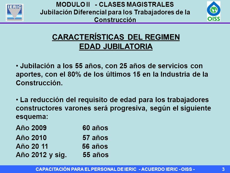 CAPACITACIÓN PARA EL PERSONAL DE IERIC - ACUERDO IERIC - OISS -3 CARACTERÍSTICAS DEL REGIMEN EDAD JUBILATORIA Jubilación a los 55 años, con 25 años de servicios con aportes, con el 80% de los últimos 15 en la Industria de la Construcción.