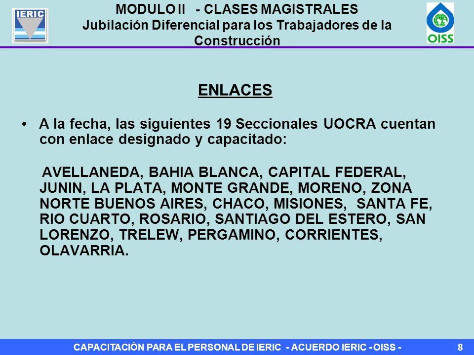 CAPACITACIÓN PARA EL PERSONAL DE IERIC - ACUERDO IERIC - OISS -8 ENLACES A la fecha, las siguientes 19 Seccionales UOCRA cuentan con enlace designado y capacitado: AVELLANEDA, BAHIA BLANCA, CAPITAL FEDERAL, JUNIN, LA PLATA, MONTE GRANDE, MORENO, ZONA NORTE BUENOS AIRES, CHACO, MISIONES, SANTA FE, RIO CUARTO, ROSARIO, SANTIAGO DEL ESTERO, SAN LORENZO, TRELEW, PERGAMINO, CORRIENTES, OLAVARRIA.