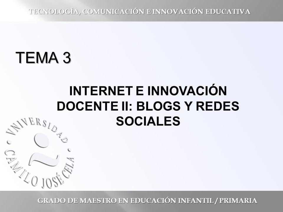 TEMA 3 INTERNET E INNOVACIÓN DOCENTE II: BLOGS Y REDES SOCIALES GRADO DE MAESTRO EN EDUCACIÓN INFANTIL / PRIMARIA TECNOLOGÍA, COMUNICACIÓN E INNOVACIÓN EDUCATIVA