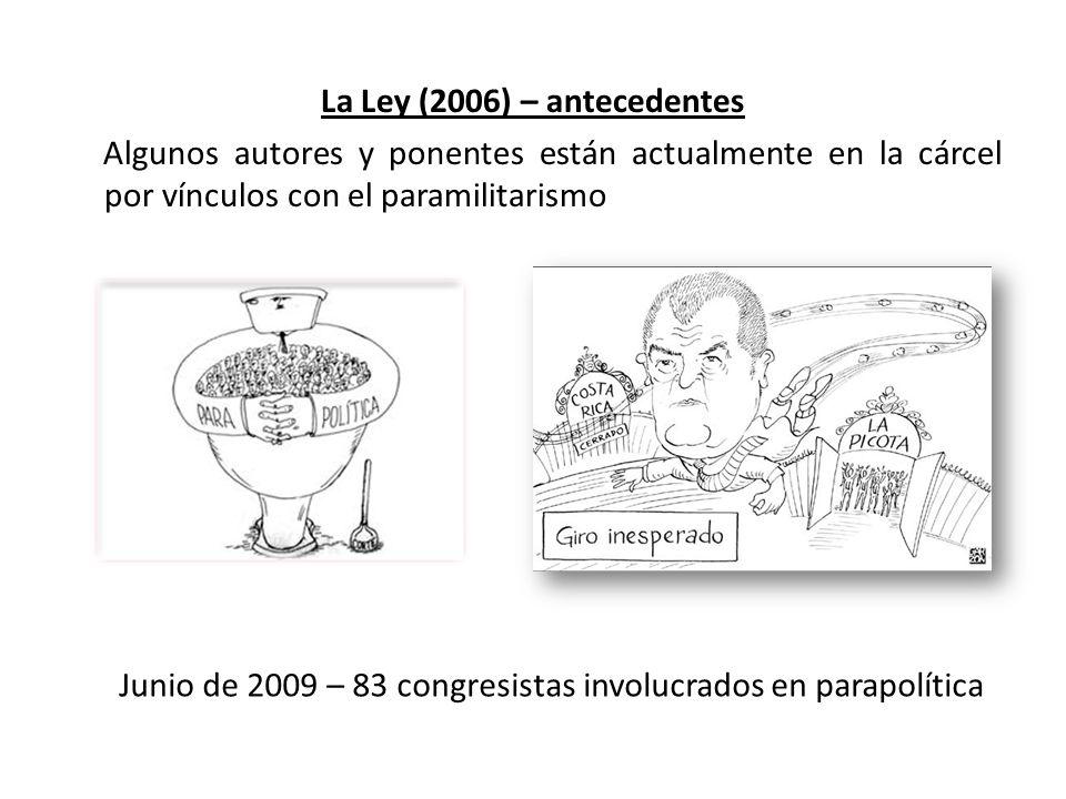 La Ley (2006) – antecedentes Algunos autores y ponentes están actualmente en la cárcel por vínculos con el paramilitarismo Junio de 2009 – 83 congresistas involucrados en parapolítica Mario Uribe, en la cárcel