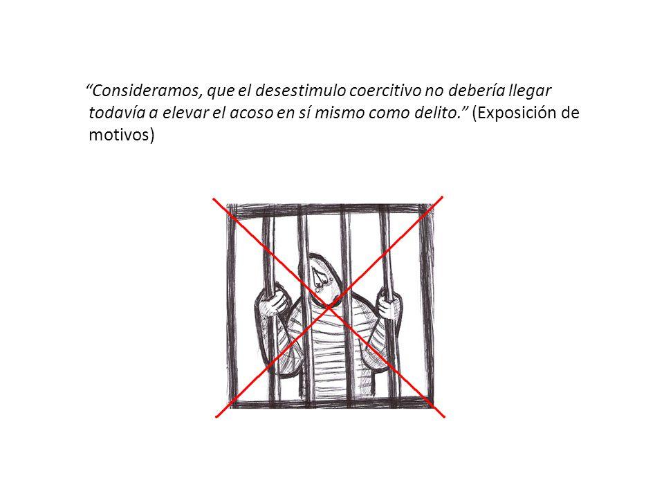 Consideramos, que el desestimulo coercitivo no debería llegar todavía a elevar el acoso en sí mismo como delito. (Exposición de motivos)
