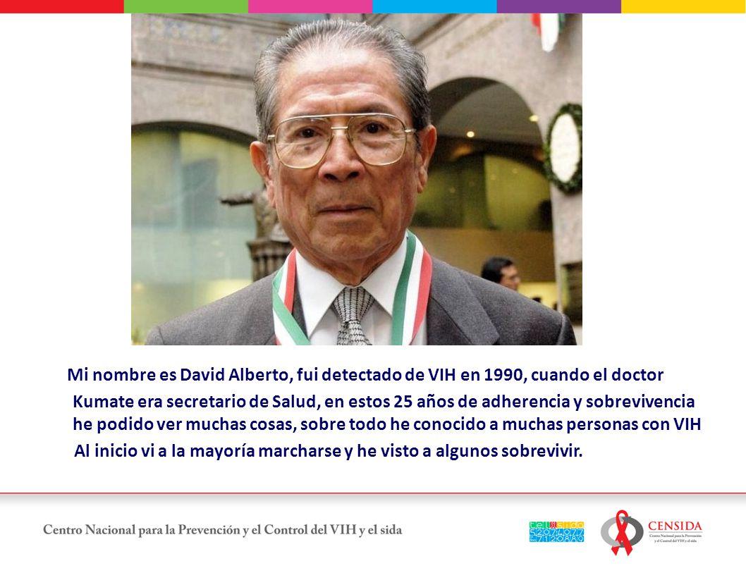 Mi nombre es David Alberto, fui detectado de VIH en 1990, cuando el doctor Kumate era secretario de Salud, en estos 25 años de adherencia y sobrevivencia he podido ver muchas cosas, sobre todo he conocido a muchas personas con VIH Al inicio vi a la mayoría marcharse y he visto a algunos sobrevivir.