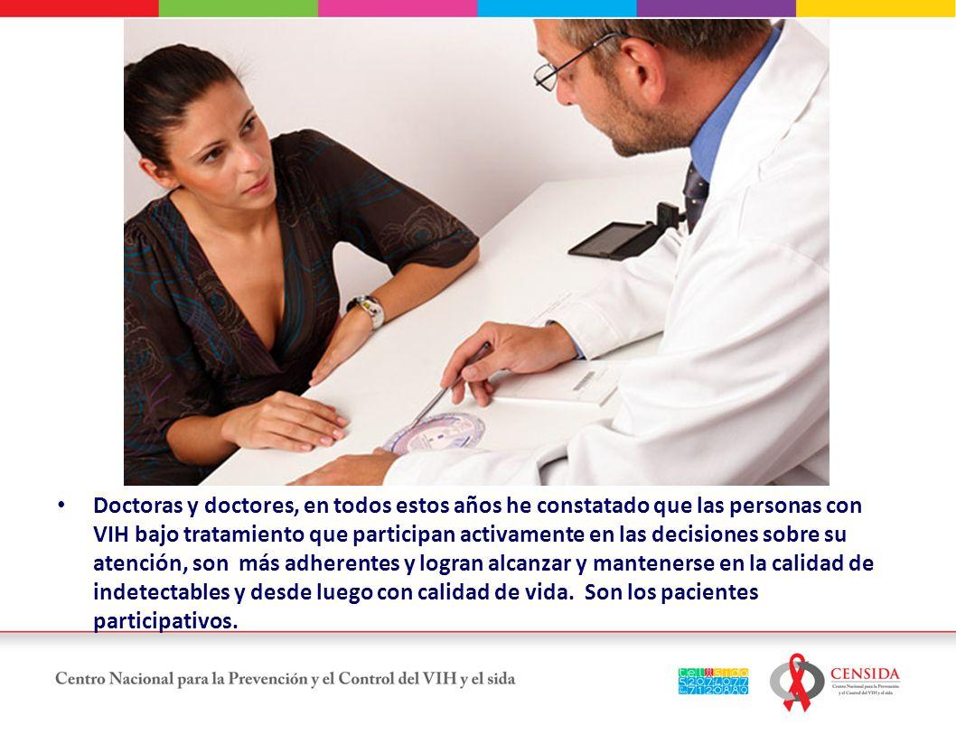 Doctoras y doctores, en todos estos años he constatado que las personas con VIH bajo tratamiento que participan activamente en las decisiones sobre su atención, son más adherentes y logran alcanzar y mantenerse en la calidad de indetectables y desde luego con calidad de vida.