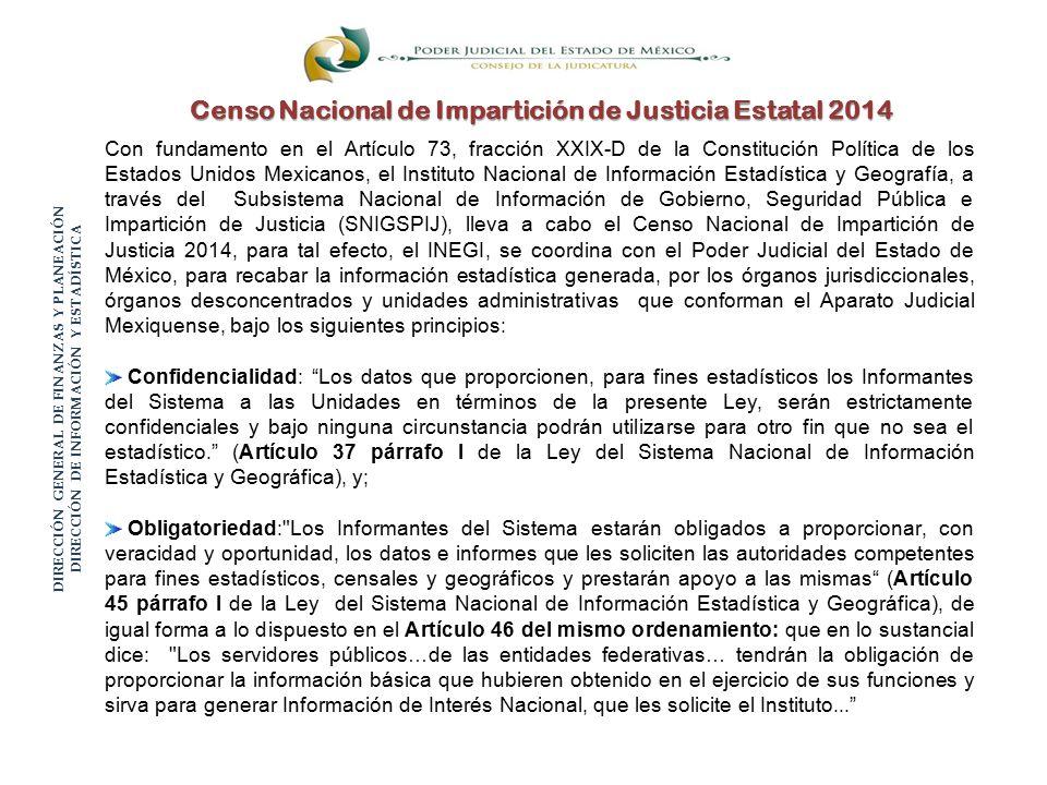 Censo Nacional de Impartición de Justicia Estatal 2014 Con fundamento en el Artículo 73, fracción XXIX-D de la Constitución Política de los Estados Unidos Mexicanos, el Instituto Nacional de Información Estadística y Geografía, a través del Subsistema Nacional de Información de Gobierno, Seguridad Pública e Impartición de Justicia (SNIGSPIJ), lleva a cabo el Censo Nacional de Impartición de Justicia 2014, para tal efecto, el INEGI, se coordina con el Poder Judicial del Estado de México, para recabar la información estadística generada, por los órganos jurisdiccionales, órganos desconcentrados y unidades administrativas que conforman el Aparato Judicial Mexiquense, bajo los siguientes principios: Confidencialidad: Los datos que proporcionen, para fines estadísticos los Informantes del Sistema a las Unidades en términos de la presente Ley, serán estrictamente confidenciales y bajo ninguna circunstancia podrán utilizarse para otro fin que no sea el estadístico. (Artículo 37 párrafo I de la Ley del Sistema Nacional de Información Estadística y Geográfica), y; Obligatoriedad: Los Informantes del Sistema estarán obligados a proporcionar, con veracidad y oportunidad, los datos e informes que les soliciten las autoridades competentes para fines estadísticos, censales y geográficos y prestarán apoyo a las mismas (Artículo 45 párrafo I de la Ley del Sistema Nacional de Información Estadística y Geográfica), de igual forma a lo dispuesto en el Artículo 46 del mismo ordenamiento: que en lo sustancial dice: Los servidores públicos…de las entidades federativas… tendrán la obligación de proporcionar la información básica que hubieren obtenido en el ejercicio de sus funciones y sirva para generar Información de Interés Nacional, que les solicite el Instituto... DIRECCIÓN GENERAL DE FINANZAS Y PLANEACIÓN DIRECCIÓN DE INFORMACIÓN Y ESTADÍSTICA