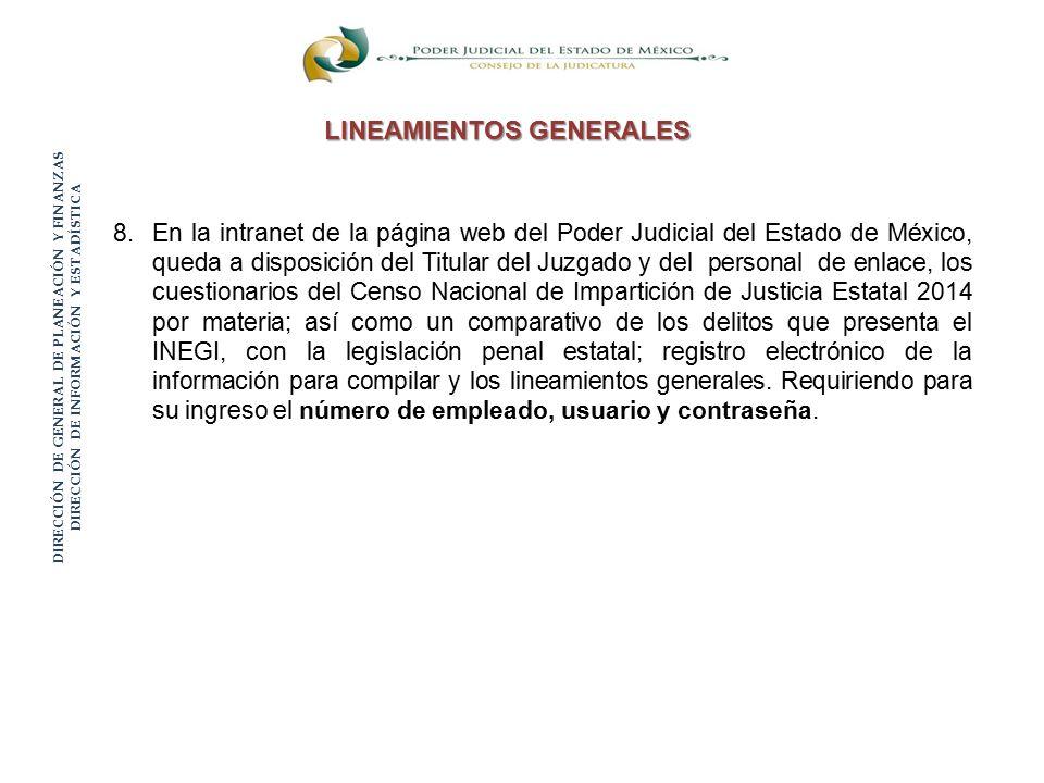 DIRECCIÓN DE GENERAL DE PLANEACIÓN Y FINANZAS DIRECCIÓN DE INFORMACIÓN Y ESTADÍSTICA LINEAMIENTOS GENERALES 8.En la intranet de la página web del Poder Judicial del Estado de México, queda a disposición del Titular del Juzgado y del personal de enlace, los cuestionarios del Censo Nacional de Impartición de Justicia Estatal 2014 por materia; así como un comparativo de los delitos que presenta el INEGI, con la legislación penal estatal; registro electrónico de la información para compilar y los lineamientos generales.