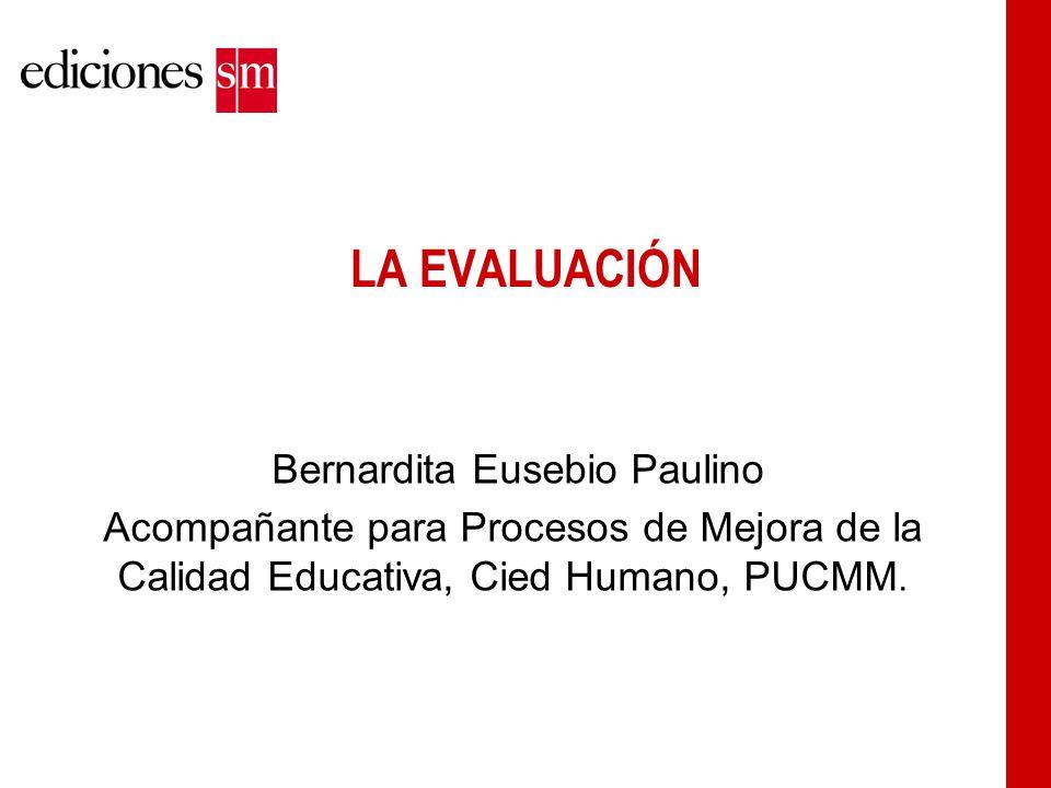 LA EVALUACIÓN Bernardita Eusebio Paulino Acompañante para Procesos de Mejora de la Calidad Educativa, Cied Humano, PUCMM.