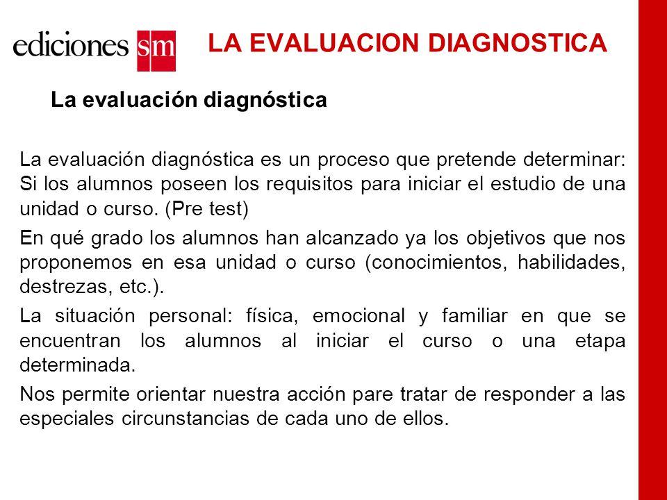 LA EVALUACION DIAGNOSTICA La evaluación diagnóstica La evaluación diagnóstica es un proceso que pretende determinar: Si los alumnos poseen los requisitos para iniciar el estudio de una unidad o curso.