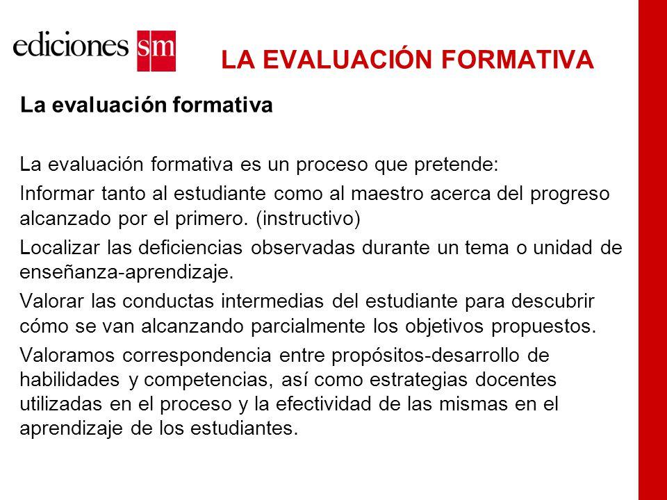 LA EVALUACIÓN FORMATIVA La evaluación formativa La evaluación formativa es un proceso que pretende: Informar tanto al estudiante como al maestro acerca del progreso alcanzado por el primero.