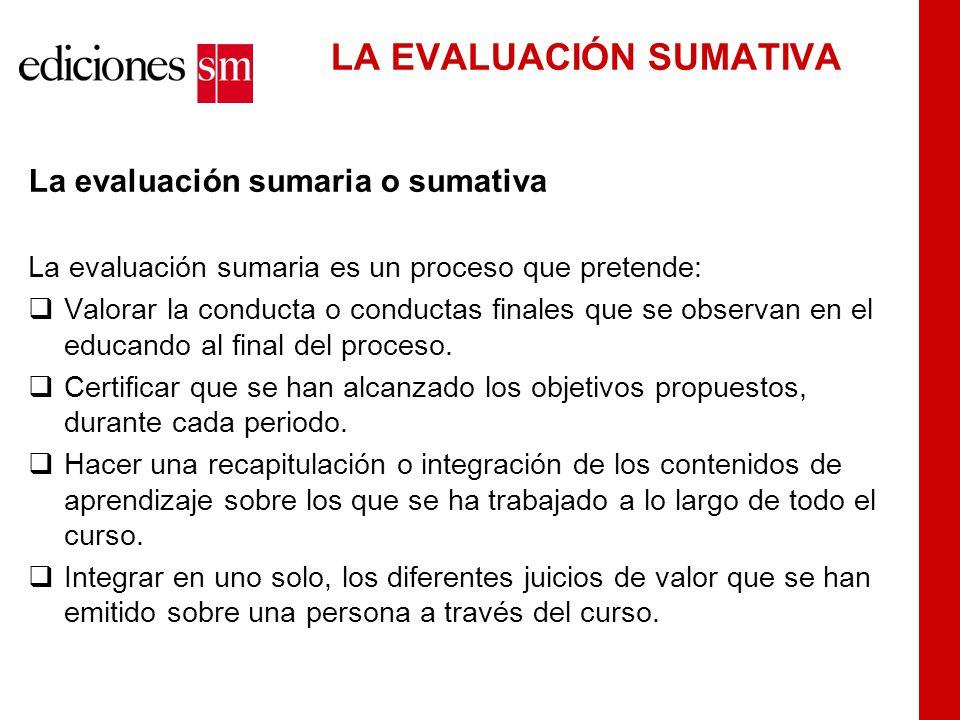 LA EVALUACIÓN SUMATIVA La evaluación sumaria o sumativa La evaluación sumaria es un proceso que pretende:  Valorar la conducta o conductas finales que se observan en el educando al final del proceso.