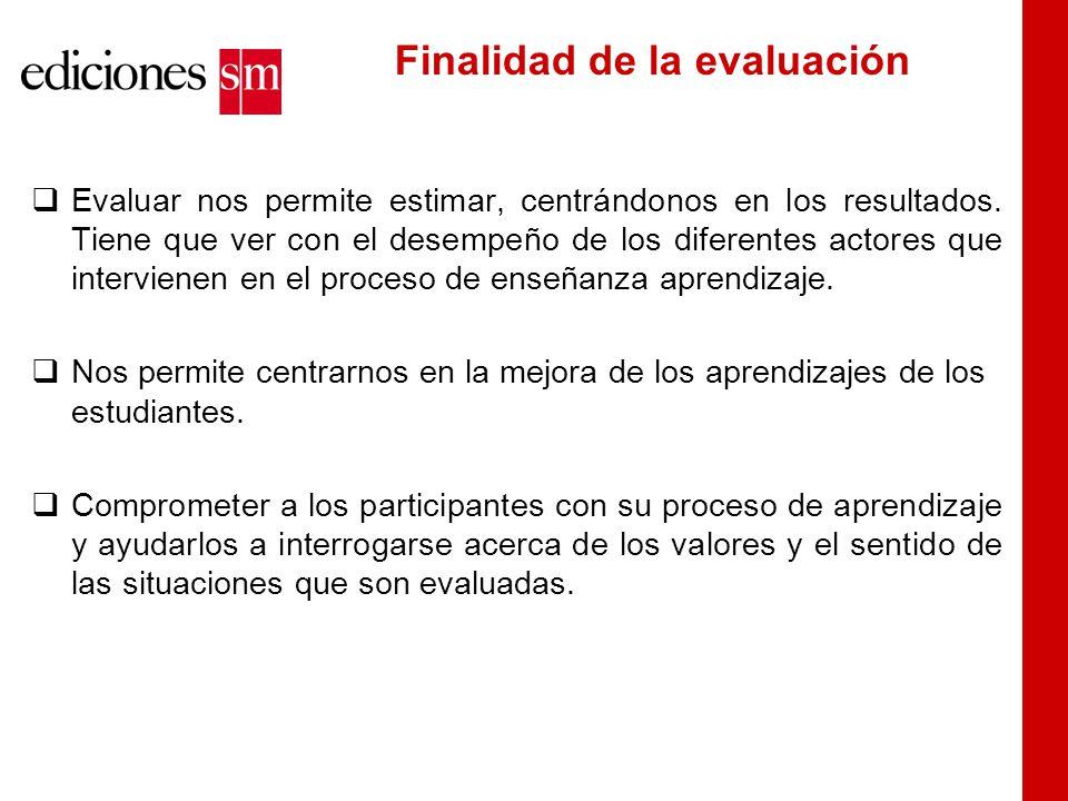 Finalidad de la evaluación  Evaluar nos permite estimar, centrándonos en los resultados.