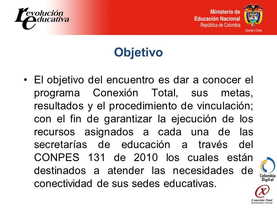 Objetivo El objetivo del encuentro es dar a conocer el programa Conexión Total, sus metas, resultados y el procedimiento de vinculación; con el fin de garantizar la ejecución de los recursos asignados a cada una de las secretarías de educación a través del CONPES 131 de 2010 los cuales están destinados a atender las necesidades de conectividad de sus sedes educativas.