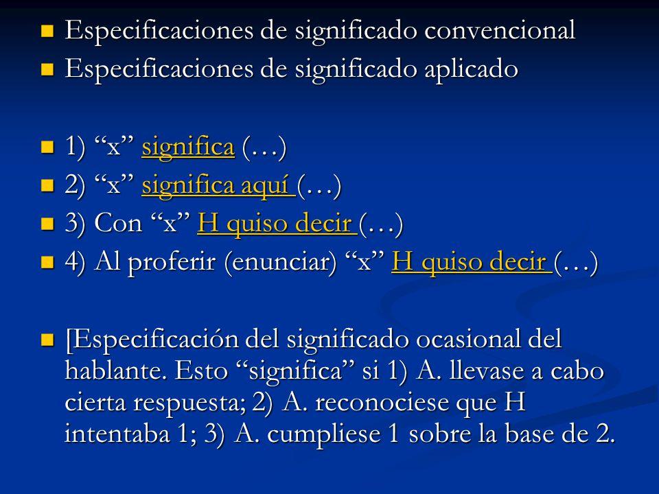 Especificaciones de significado convencional Especificaciones de significado convencional Especificaciones de significado aplicado Especificaciones de significado aplicado 1) x significa (…) 1) x significa (…)significa 2) x significa aquí (…) 2) x significa aquí (…)significa aquí significa aquí 3) Con x H quiso decir (…) 3) Con x H quiso decir (…)H quiso decir H quiso decir 4) Al proferir (enunciar) x H quiso decir (…) 4) Al proferir (enunciar) x H quiso decir (…)H quiso decir H quiso decir [Especificación del significado ocasional del hablante.