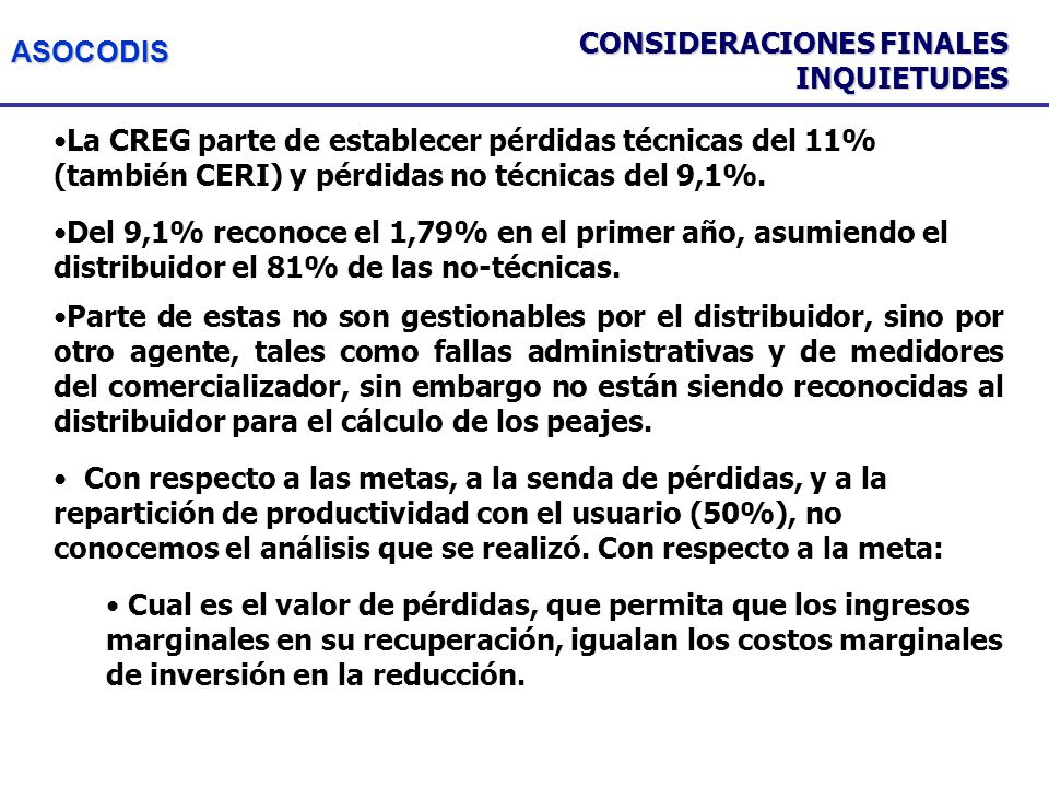 ASOCODIS CONSIDERACIONES FINALES INQUIETUDES La CREG parte de establecer pérdidas técnicas del 11% (también CERI) y pérdidas no técnicas del 9,1%.