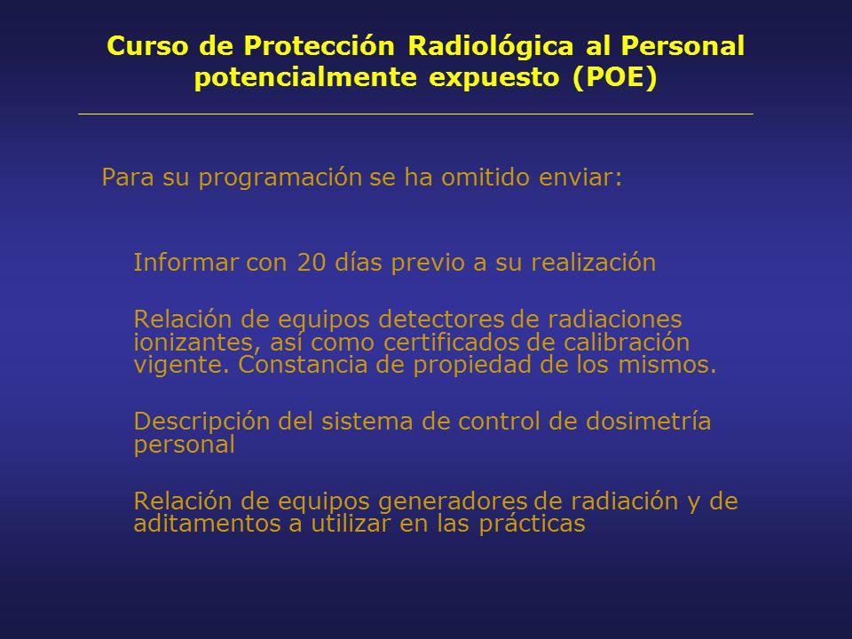 Curso de Protección Radiológica al Personal potencialmente expuesto (POE) Para su programación se ha omitido enviar: Informar con 20 días previo a su realización Relación de equipos detectores de radiaciones ionizantes, así como certificados de calibración vigente.