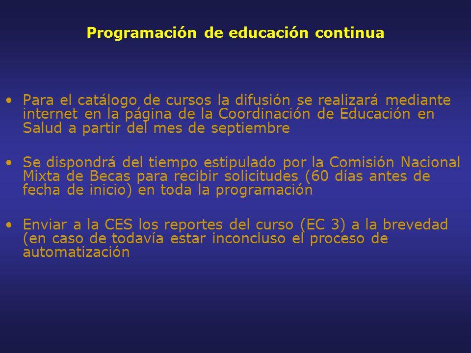 Programación de educación continua Para el catálogo de cursos la difusión se realizará mediante internet en la página de la Coordinación de Educación en Salud a partir del mes de septiembre Se dispondrá del tiempo estipulado por la Comisión Nacional Mixta de Becas para recibir solicitudes (60 días antes de fecha de inicio) en toda la programación Enviar a la CES los reportes del curso (EC 3) a la brevedad (en caso de todavía estar inconcluso el proceso de automatización