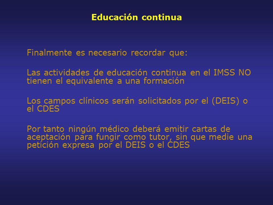Educación continua Finalmente es necesario recordar que: Las actividades de educación continua en el IMSS NO tienen el equivalente a una formación Los campos clínicos serán solicitados por el (DEIS) o el CDES Por tanto ningún médico deberá emitir cartas de aceptación para fungir como tutor, sin que medie una petición expresa por el DEIS o el CDES