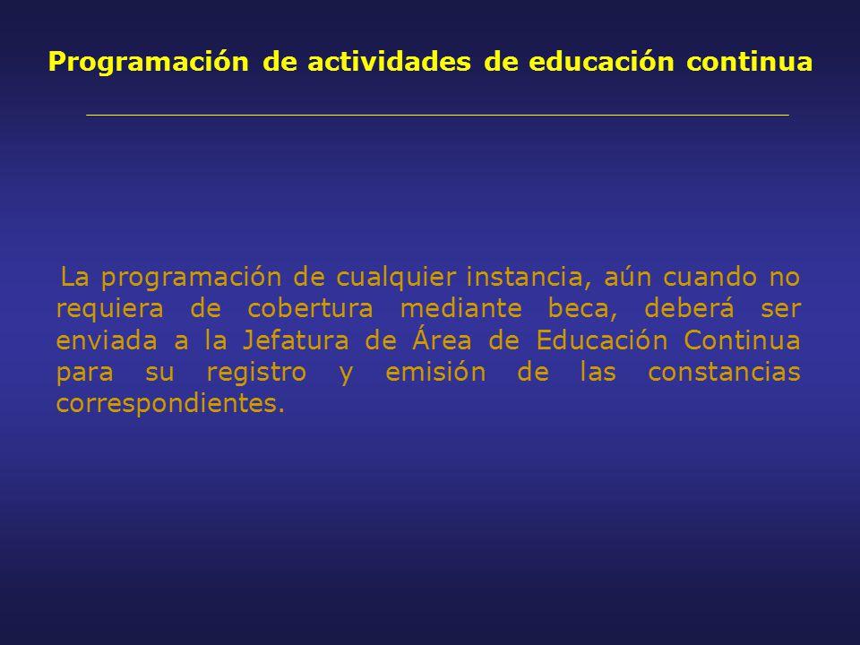 Programación de actividades de educación continua La programación de cualquier instancia, aún cuando no requiera de cobertura mediante beca, deberá ser enviada a la Jefatura de Área de Educación Continua para su registro y emisión de las constancias correspondientes.