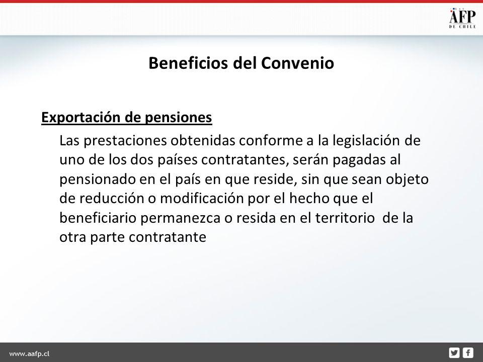 Beneficios del Convenio Exportación de pensiones Las prestaciones obtenidas conforme a la legislación de uno de los dos países contratantes, serán pagadas al pensionado en el país en que reside, sin que sean objeto de reducción o modificación por el hecho que el beneficiario permanezca o resida en el territorio de la otra parte contratante
