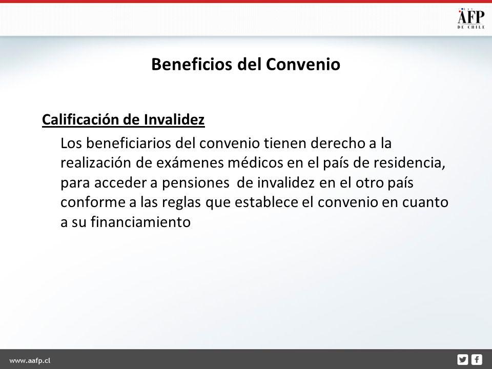 Beneficios del Convenio Calificación de Invalidez Los beneficiarios del convenio tienen derecho a la realización de exámenes médicos en el país de residencia, para acceder a pensiones de invalidez en el otro país conforme a las reglas que establece el convenio en cuanto a su financiamiento