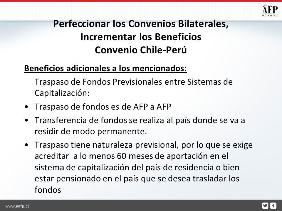 Perfeccionar los Convenios Bilaterales, Incrementar los Beneficios Convenio Chile-Perú Beneficios adicionales a los mencionados: Traspaso de Fondos Previsionales entre Sistemas de Capitalización: Traspaso de fondos es de AFP a AFP Transferencia de fondos se realiza al país donde se va a residir de modo permanente.