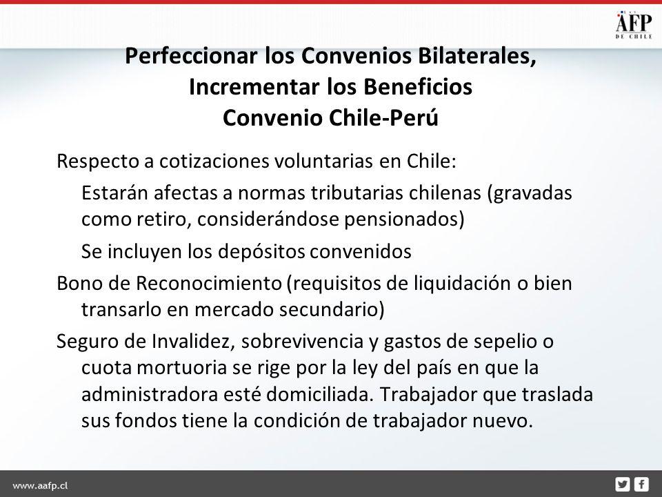 Perfeccionar los Convenios Bilaterales, Incrementar los Beneficios Convenio Chile-Perú Respecto a cotizaciones voluntarias en Chile: Estarán afectas a normas tributarias chilenas (gravadas como retiro, considerándose pensionados) Se incluyen los depósitos convenidos Bono de Reconocimiento (requisitos de liquidación o bien transarlo en mercado secundario) Seguro de Invalidez, sobrevivencia y gastos de sepelio o cuota mortuoria se rige por la ley del país en que la administradora esté domiciliada.