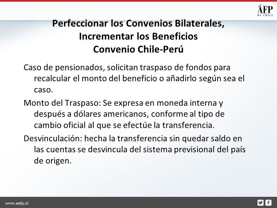 Perfeccionar los Convenios Bilaterales, Incrementar los Beneficios Convenio Chile-Perú Caso de pensionados, solicitan traspaso de fondos para recalcular el monto del beneficio o añadirlo según sea el caso.