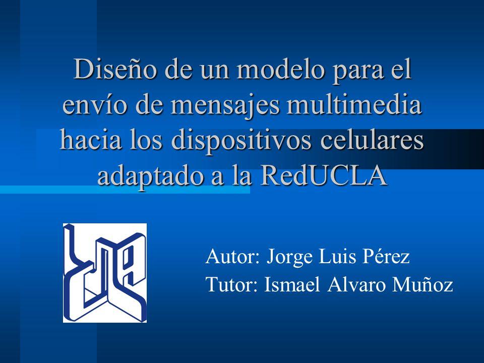 Diseño de un modelo para el envío de mensajes multimedia hacia los dispositivos celulares adaptado a la RedUCLA Autor: Jorge Luis Pérez Tutor: Ismael Alvaro Muñoz