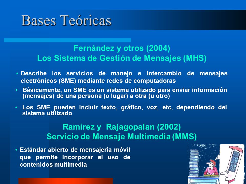 Bases Teóricas Fernández y otros (2004) Los Sistema de Gestión de Mensajes (MHS) Ramírez y Rajagopalan (2002) Servicio de Mensaje Multimedia (MMS) Describe los servicios de manejo e intercambio de mensajes electrónicos (SME) mediante redes de computadoras Básicamente, un SME es un sistema utilizado para enviar información (mensajes) de una persona (o lugar) a otra (u otro) Estándar abierto de mensajería móvil que permite incorporar el uso de contenidos multimedia Los SME pueden incluir texto, gráfico, voz, etc, dependiendo del sistema utilizado