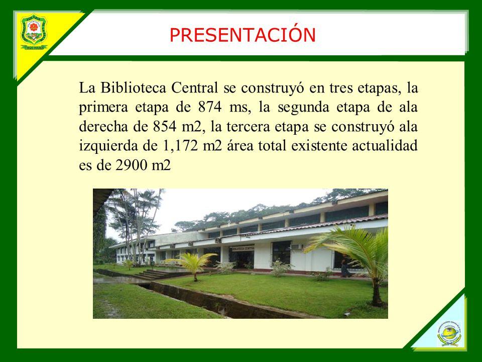 PRESENTACIÓN La Biblioteca Central se construyó en tres etapas, la primera etapa de 874 ms, la segunda etapa de ala derecha de 854 m2, la tercera etapa se construyó ala izquierda de 1,172 m2 área total existente actualidad es de 2900 m2