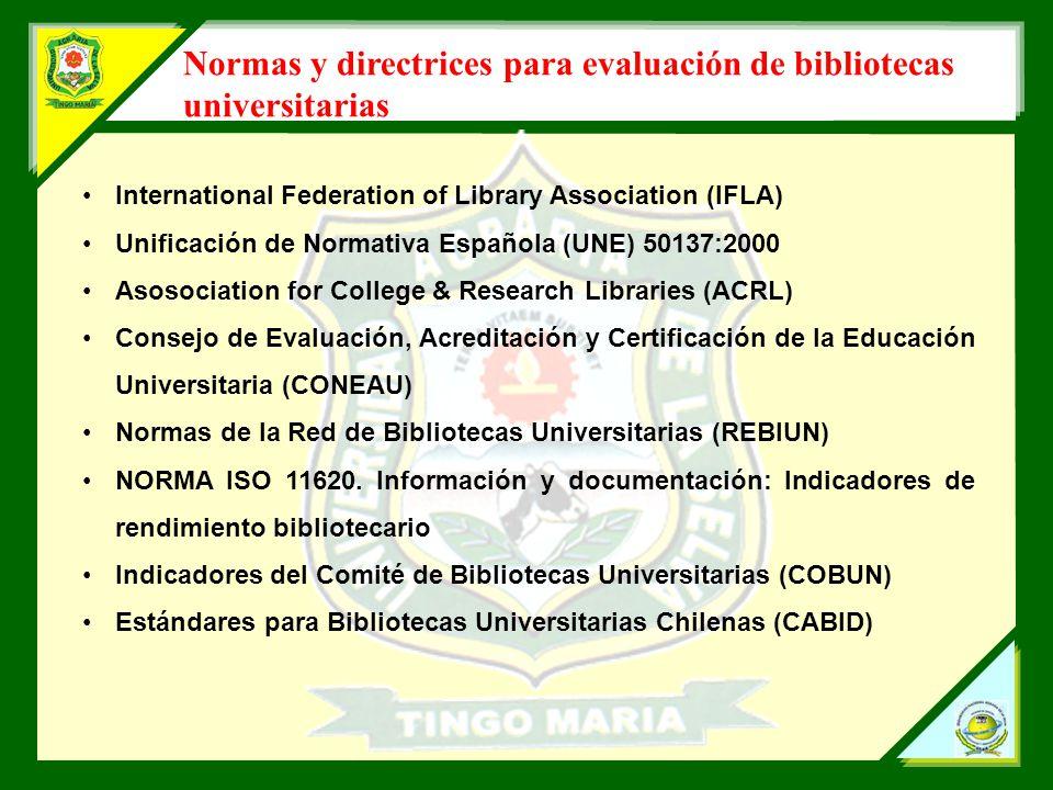 Normas y directrices para evaluación de bibliotecas universitarias International Federation of Library Association (IFLA) Unificación de Normativa Española (UNE) 50137:2000 Asosociation for College & Research Libraries (ACRL) Consejo de Evaluación, Acreditación y Certificación de la Educación Universitaria (CONEAU) Normas de la Red de Bibliotecas Universitarias (REBIUN) NORMA ISO 11620.