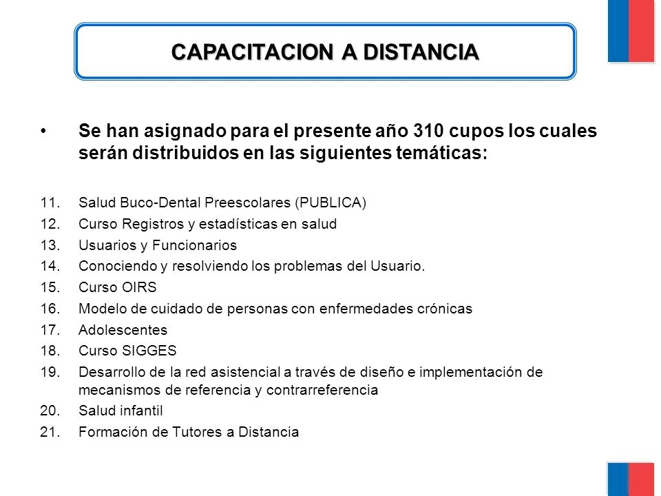 CAPACITACION A DISTANCIA Se han asignado para el presente año 310 cupos los cuales serán distribuidos en las siguientes temáticas: 11.Salud Buco-Dental Preescolares (PUBLICA) 12.Curso Registros y estadísticas en salud 13.Usuarios y Funcionarios 14.Conociendo y resolviendo los problemas del Usuario.