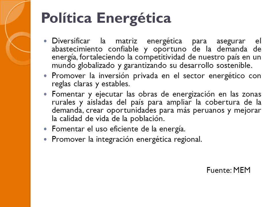 Política Energética Diversificar la matriz energética para asegurar el abastecimiento confiable y oportuno de la demanda de energía, fortaleciendo la competitividad de nuestro país en un mundo globalizado y garantizando su desarrollo sostenible.
