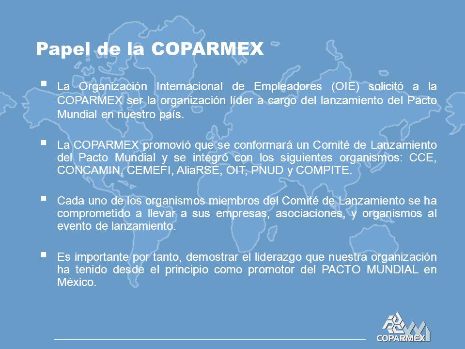 Papel de la COPARMEX  La Organización Internacional de Empleadores (OIE) solicitó a la COPARMEX ser la organización líder a cargo del lanzamiento del Pacto Mundial en nuestro país.