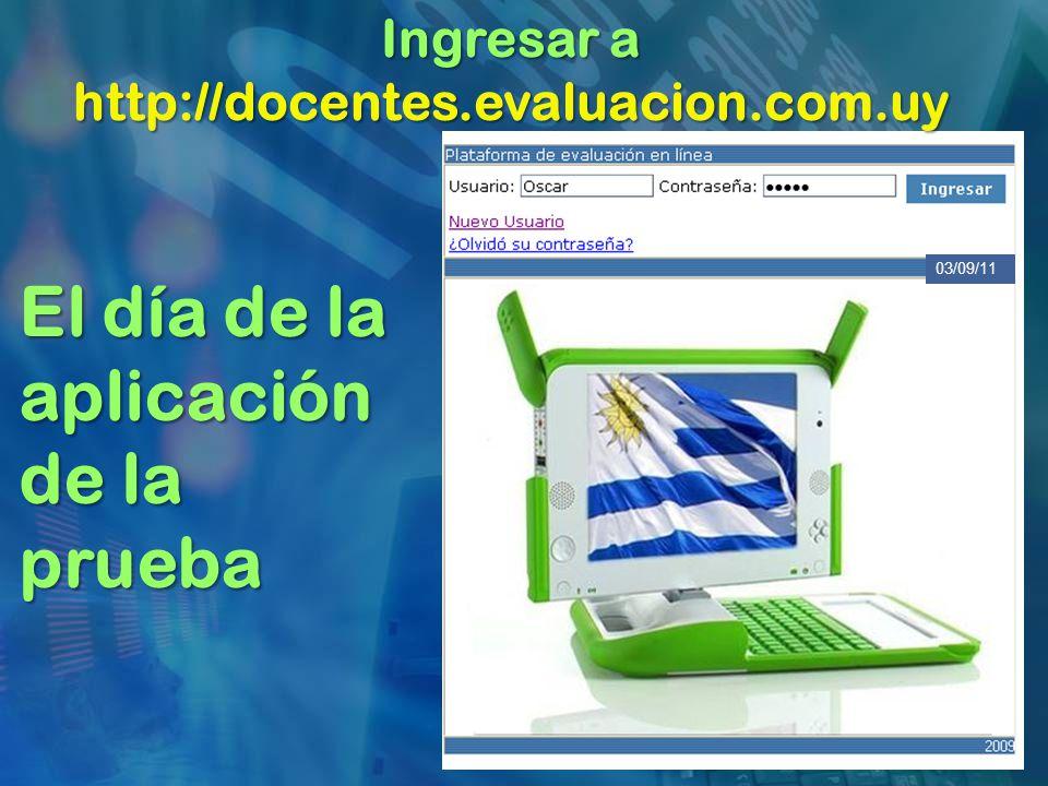 El día de la aplicación de la prueba Ingresar a http://docentes.evaluacion.com.uy 03/09/11