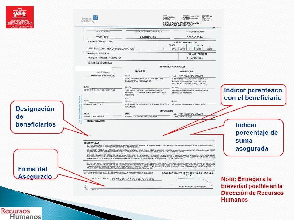 Designación de beneficiarios Firma del Asegurado Indicar parentesco con el beneficiario Indicar porcentaje de suma asegurada Nota: Entregar a la brevedad posible en la Dirección de Recursos Humanos