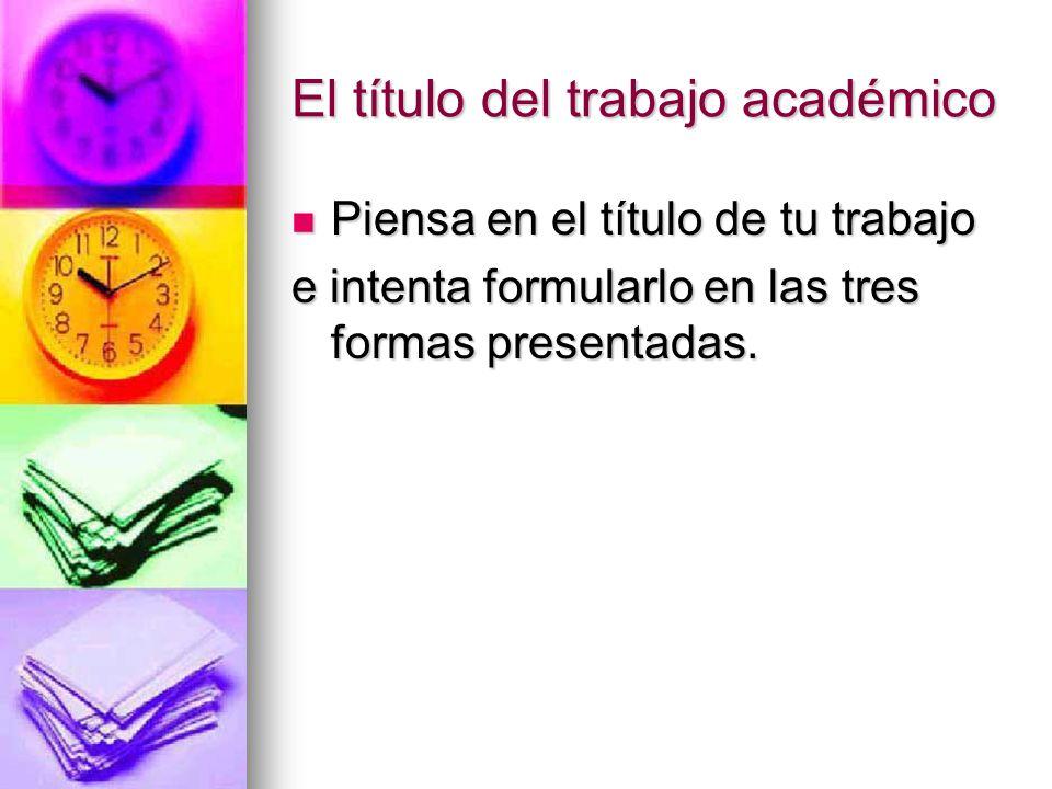 El título del trabajo académico Piensa en el título de tu trabajo Piensa en el título de tu trabajo e intenta formularlo en las tres formas presentadas.