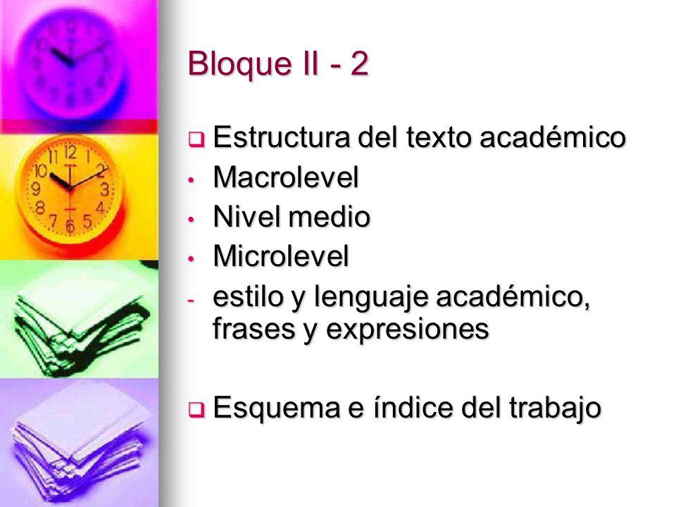 Bloque II - 2  Estructura del texto académico Macrolevel Macrolevel Nivel medio Nivel medio Microlevel Microlevel - estilo y lenguaje académico, frases y expresiones  Esquema e índice del trabajo