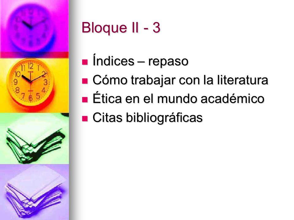 Bloque II - 3 Índices – repaso Índices – repaso Cómo trabajar con la literatura Cómo trabajar con la literatura Ética en el mundo académico Ética en el mundo académico Citas bibliográficas Citas bibliográficas