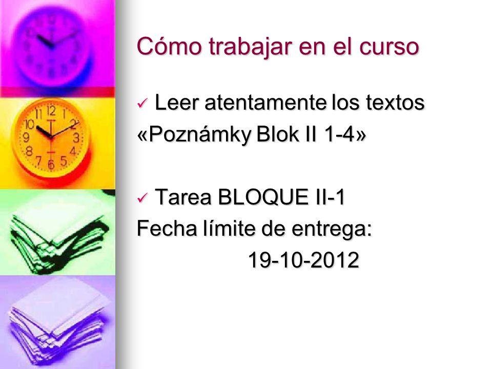 Cómo trabajar en el curso Leer atentamente los textos Leer atentamente los textos «Poznámky Blok II 1-4» Tarea BLOQUE II-1 Tarea BLOQUE II-1 Fecha límite de entrega: 19-10-2012