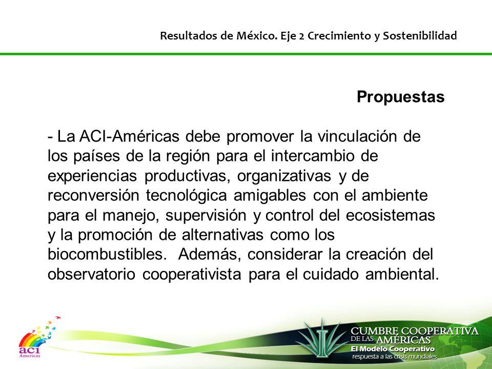 Propuestas - La ACI-Américas debe promover la vinculación de los países de la región para el intercambio de experiencias productivas, organizativas y de reconversión tecnológica amigables con el ambiente para el manejo, supervisión y control del ecosistemas y la promoción de alternativas como los biocombustibles.