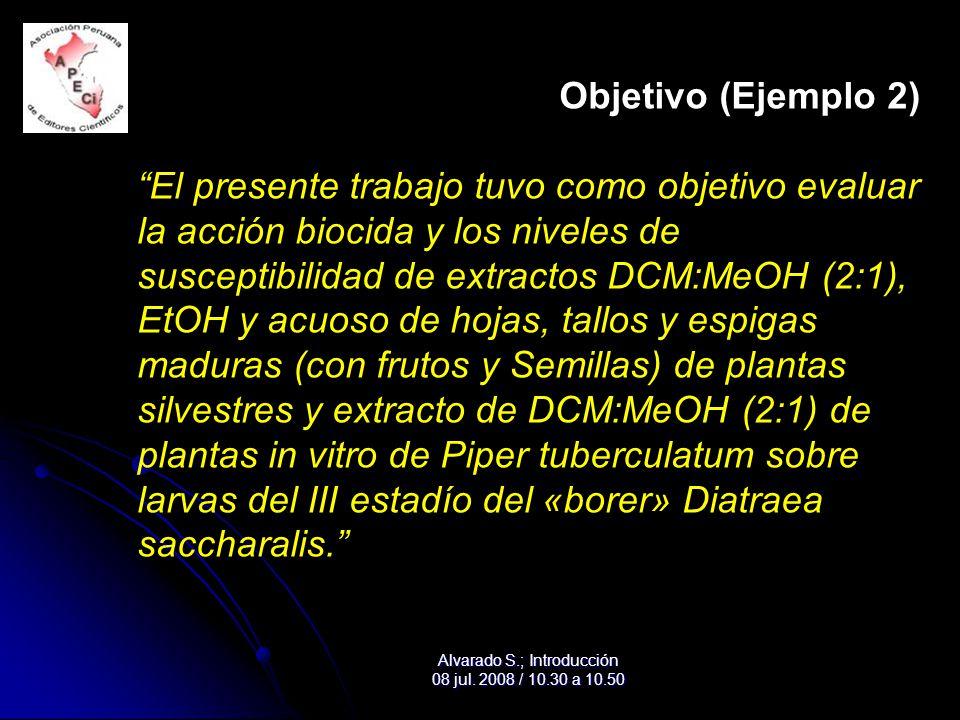 Objetivo (Ejemplo 2) El presente trabajo tuvo como objetivo evaluar la acción biocida y los niveles de susceptibilidad de extractos DCM:MeOH (2:1), EtOH y acuoso de hojas, tallos y espigas maduras (con frutos y Semillas) de plantas silvestres y extracto de DCM:MeOH (2:1) de plantas in vitro de Piper tuberculatum sobre larvas del III estadío del «borer» Diatraea saccharalis. Alvarado S.; Introducción 08 jul.