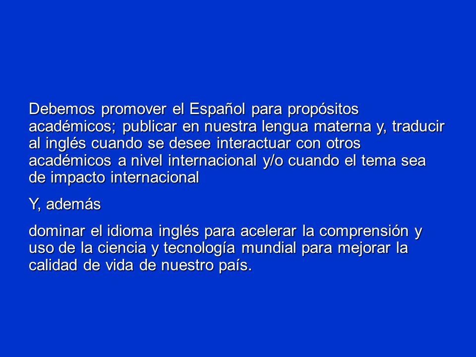Debemos promover el Español para propósitos académicos; publicar en nuestra lengua materna y, traducir al inglés cuando se desee interactuar con otros académicos a nivel internacional y/o cuando el tema sea de impacto internacional Y, además dominar el idioma inglés para acelerar la comprensión y uso de la ciencia y tecnología mundial para mejorar la calidad de vida de nuestro país.