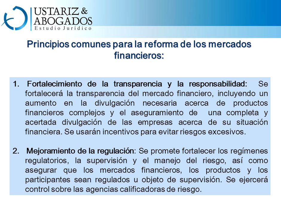 Principios comunes para la reforma de los mercados financieros: 1.Fortalecimiento de la transparencia y la responsabilidad: Se fortalecerá la transparencia del mercado financiero, incluyendo un aumento en la divulgación necesaria acerca de productos financieros complejos y el aseguramiento de una completa y acertada divulgación de las empresas acerca de su situación financiera.