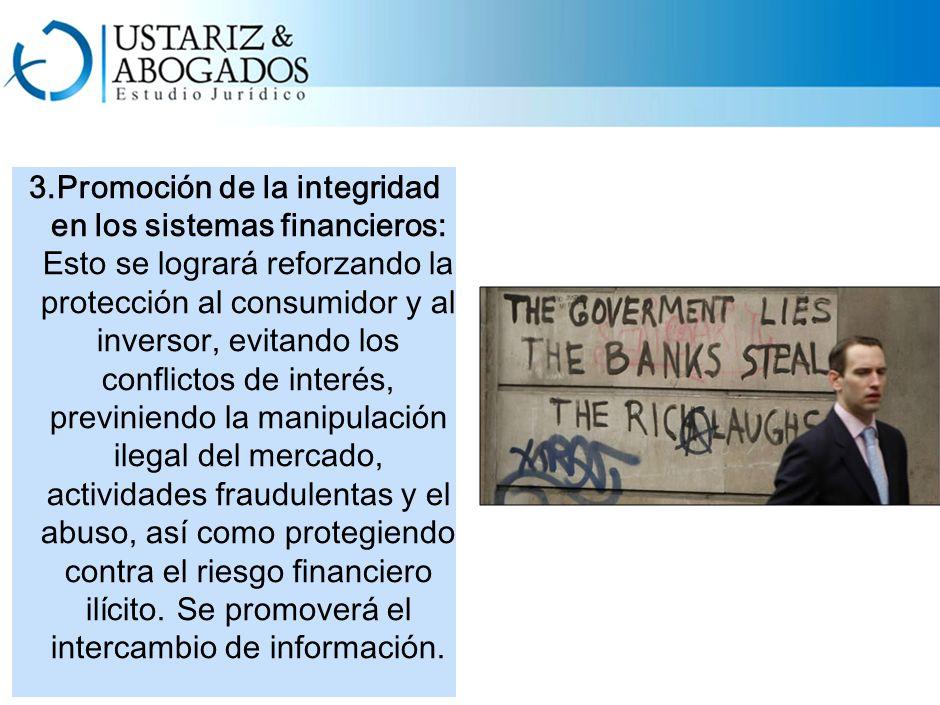 3.Promoción de la integridad en los sistemas financieros: Esto se logrará reforzando la protección al consumidor y al inversor, evitando los conflictos de interés, previniendo la manipulación ilegal del mercado, actividades fraudulentas y el abuso, así como protegiendo contra el riesgo financiero ilícito.