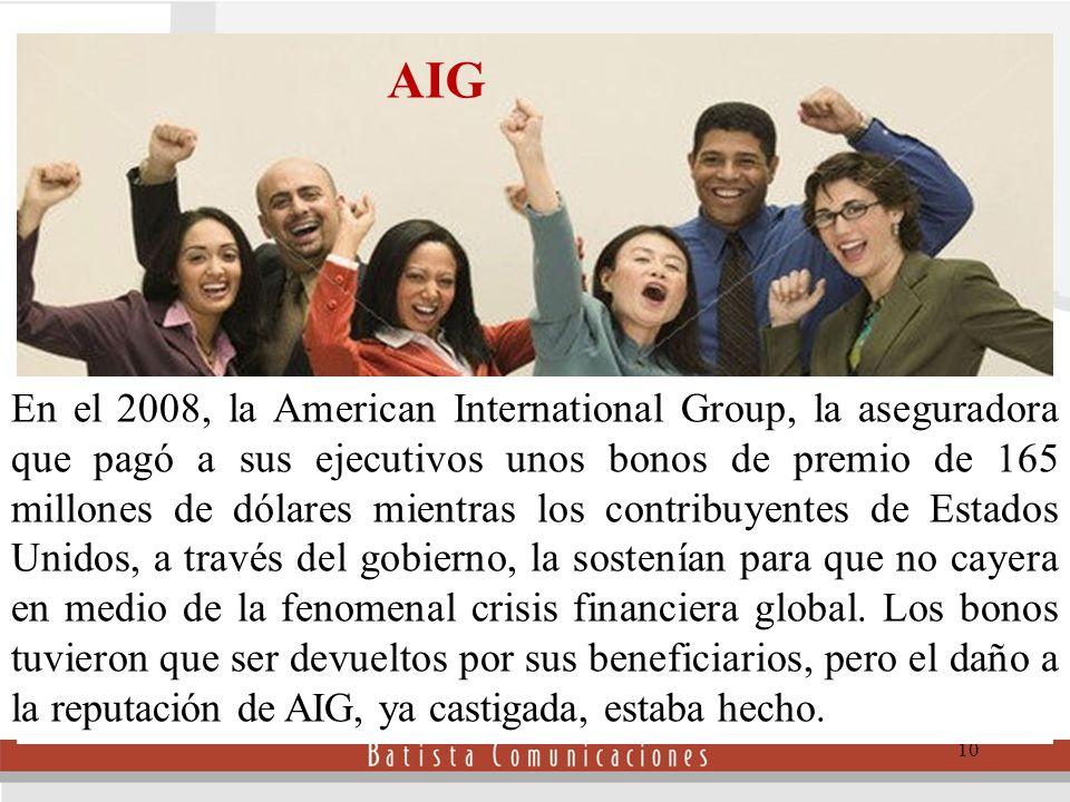 10 En el 2008, la American International Group, la aseguradora que pagó a sus ejecutivos unos bonos de premio de 165 millones de dólares mientras los contribuyentes de Estados Unidos, a través del gobierno, la sostenían para que no cayera en medio de la fenomenal crisis financiera global.