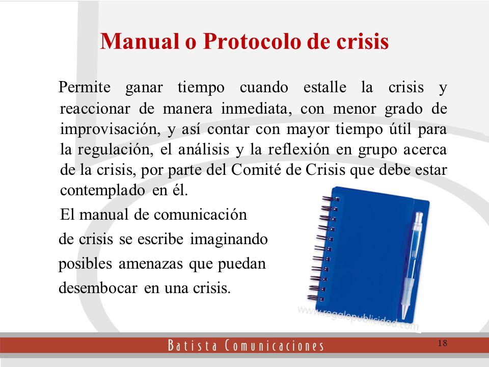 Manual o Protocolo de crisis Permite ganar tiempo cuando estalle la crisis y reaccionar de manera inmediata, con menor grado de improvisación, y así contar con mayor tiempo útil para la regulación, el análisis y la reflexión en grupo acerca de la crisis, por parte del Comité de Crisis que debe estar contemplado en él.