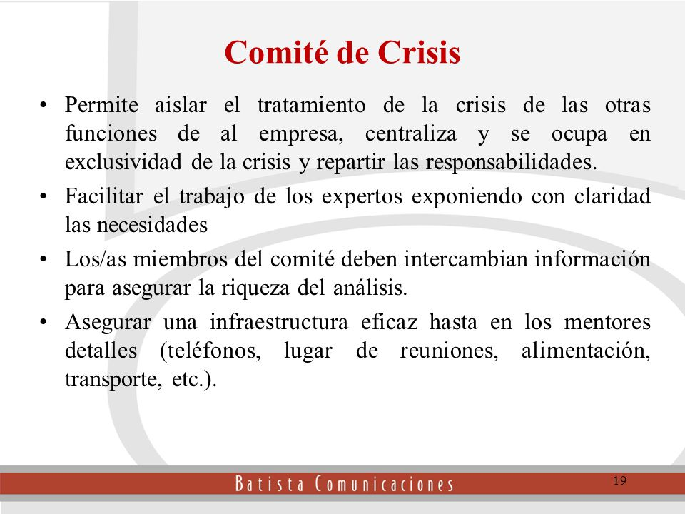 Comité de Crisis Permite aislar el tratamiento de la crisis de las otras funciones de al empresa, centraliza y se ocupa en exclusividad de la crisis y repartir las responsabilidades.